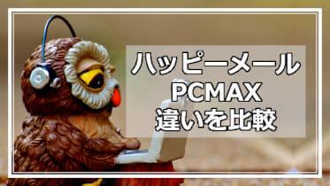 ハッピーメールとPCMAXの比較まとめ!出会い系マッチングアプリのオススメはどっち?!